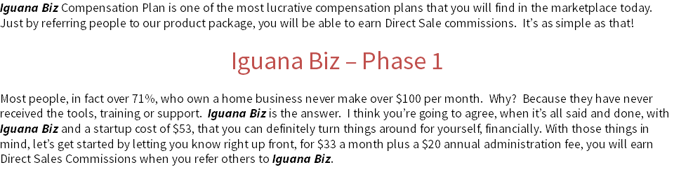 Iguana Biz Compensation Plan is one of the most lucrative compensation plans that you will find in the marketplace today. Just by referring people to our product package, you will be able to earn Direct Sale commissions. It's as simple as that! Iguana Biz – Phase 1 Most people, in fact over 71%, who own a home business never make over $100 per month. Why? Because they have never received the tools, training or support. Iguana Biz is the answer. I think you're going to agree, when it's all said and done, with Iguana Biz and a startup cost of $53, that you can definitely turn things around for yourself, financially. With those things in mind, let's get started by letting you know right up front, for $33 a month plus a $20 annual administration fee, you will earn Direct Sales Commissions when you refer others to Iguana Biz.